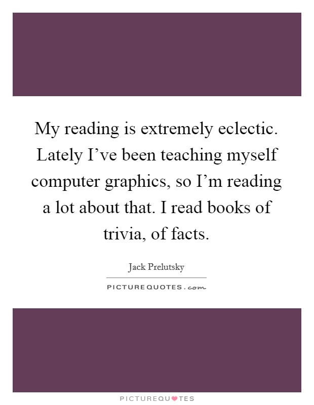 My reading is extremely eclectic. Lately I've been teaching myself computer graphics, so I'm reading a lot about that. I read books of trivia, of facts. Picture Quote #1
