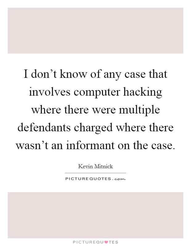 I don't know of any case that involves computer hacking where there were multiple defendants charged where there wasn't an informant on the case Picture Quote #1