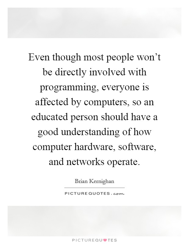 Even though most people won't be directly involved with programming, everyone is affected by computers, so an educated person should have a good understanding of how computer hardware, software, and networks operate Picture Quote #1