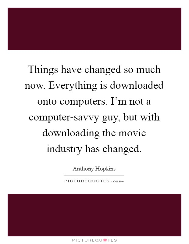 Things have changed so much now. Everything is downloaded onto computers. I'm not a computer-savvy guy, but with downloading the movie industry has changed Picture Quote #1