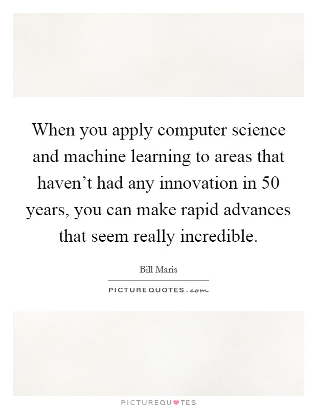 When you apply computer science and machine learning to areas that haven't had any innovation in 50 years, you can make rapid advances that seem really incredible Picture Quote #1