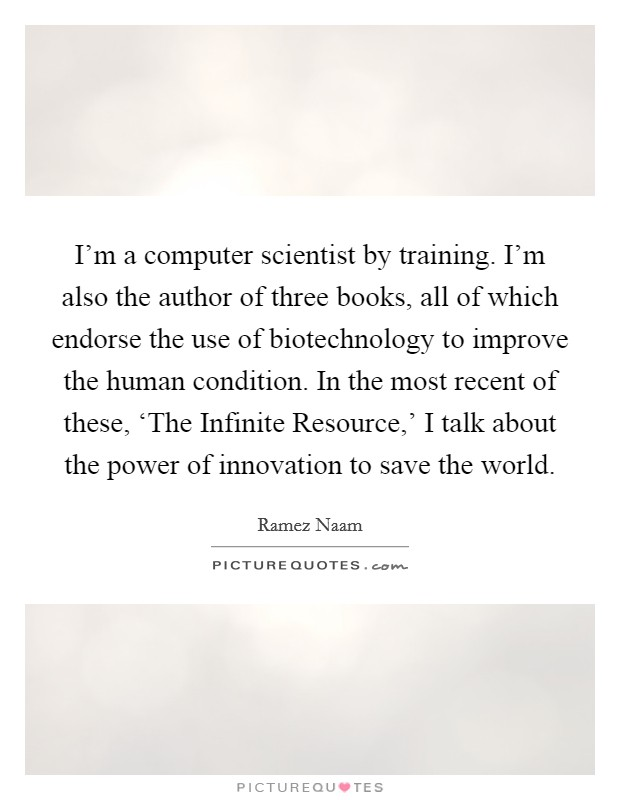 I'm a computer scientist by training. I'm also the author of three books, all of which endorse the use of biotechnology to improve the human condition. In the most recent of these, 'The Infinite Resource,' I talk about the power of innovation to save the world Picture Quote #1