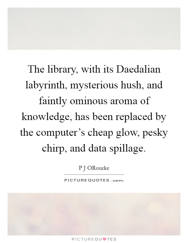 The library, with its Daedalian labyrinth, mysterious hush, and faintly ominous aroma of knowledge, has been replaced by the computer's cheap glow, pesky chirp, and data spillage Picture Quote #1