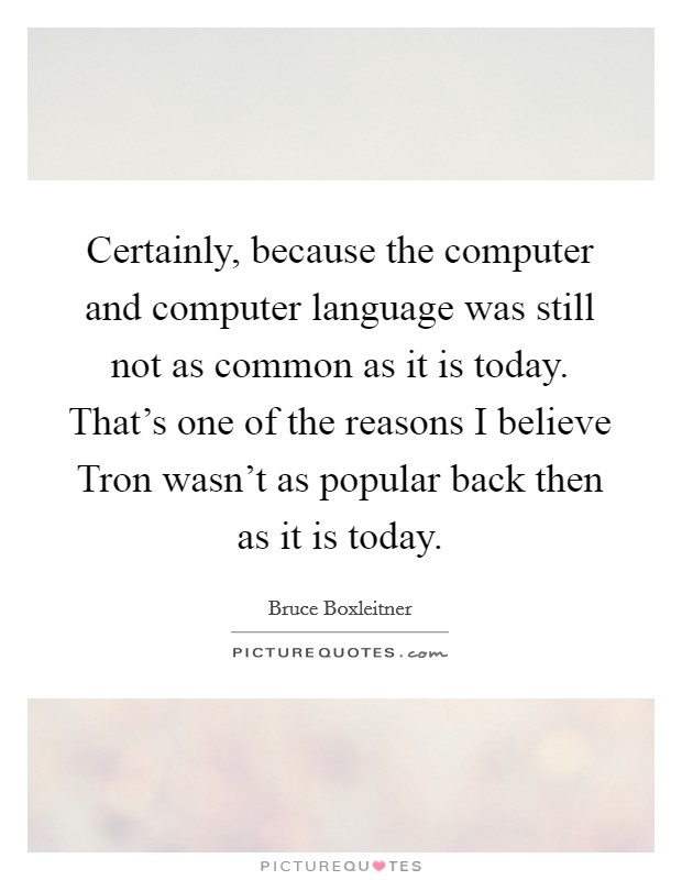 Certainly, because the computer and computer language was still not as common as it is today. That's one of the reasons I believe Tron wasn't as popular back then as it is today Picture Quote #1