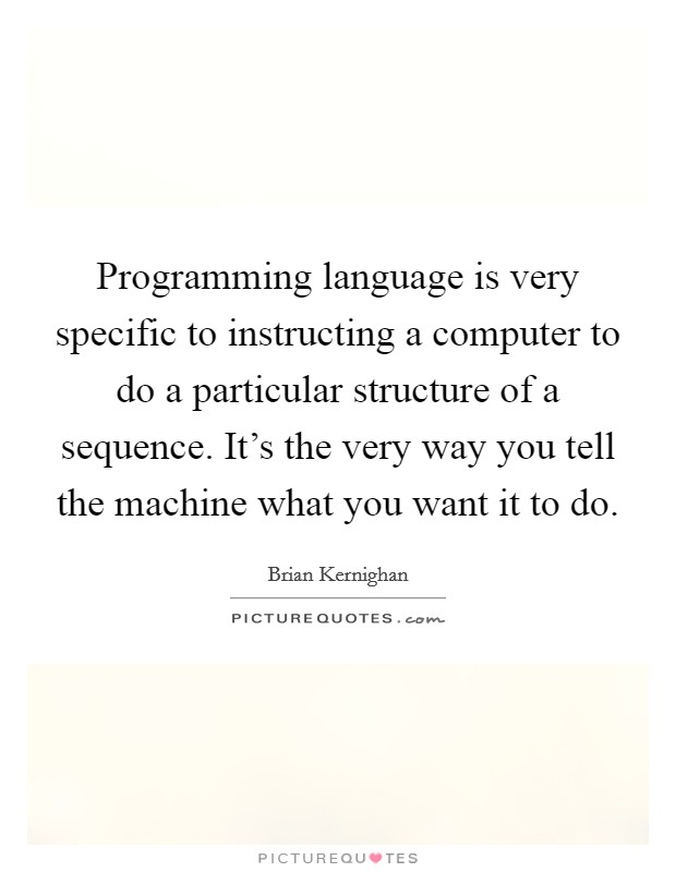 Programming language is very specific to instructing a computer to do a particular structure of a sequence. It's the very way you tell the machine what you want it to do Picture Quote #1