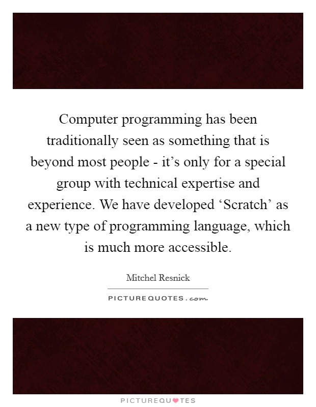 Computer programming has been traditionally seen as something that is beyond most people - it's only for a special group with technical expertise and experience. We have developed 'Scratch' as a new type of programming language, which is much more accessible Picture Quote #1
