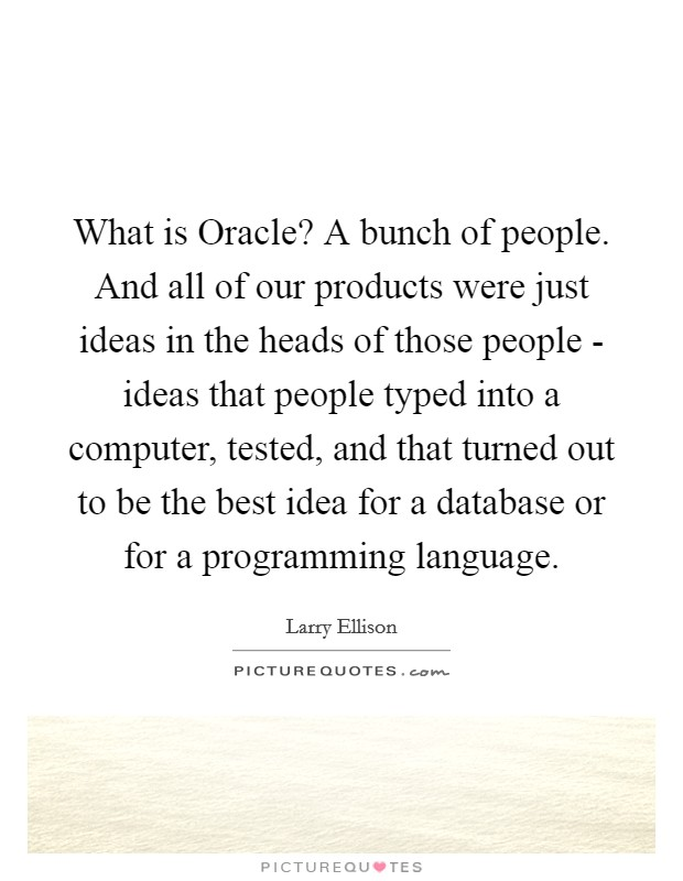 What is Oracle? A bunch of people. And all of our products were just ideas in the heads of those people - ideas that people typed into a computer, tested, and that turned out to be the best idea for a database or for a programming language Picture Quote #1
