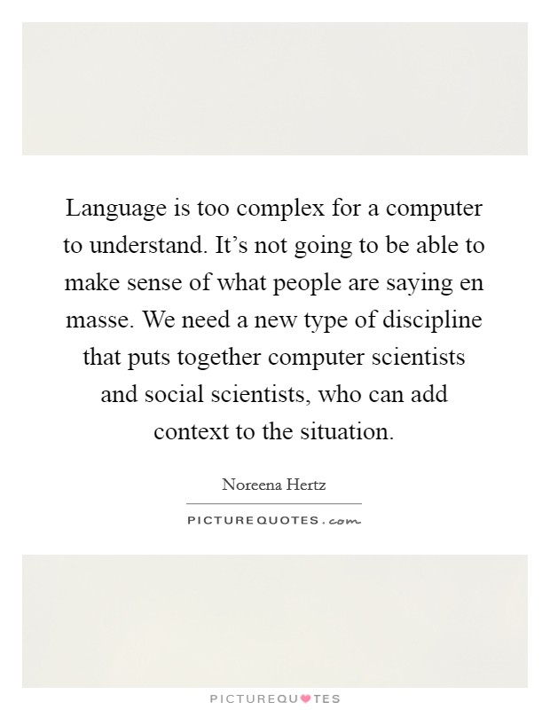 Language is too complex for a computer to understand. It's not going to be able to make sense of what people are saying en masse. We need a new type of discipline that puts together computer scientists and social scientists, who can add context to the situation Picture Quote #1