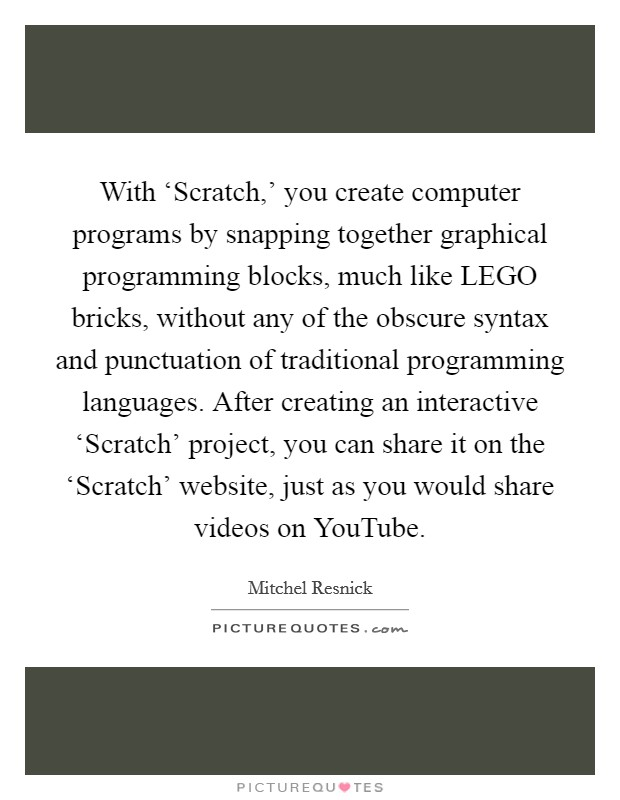 With 'Scratch,' you create computer programs by snapping together graphical programming blocks, much like LEGO bricks, without any of the obscure syntax and punctuation of traditional programming languages. After creating an interactive 'Scratch' project, you can share it on the 'Scratch' website, just as you would share videos on YouTube Picture Quote #1