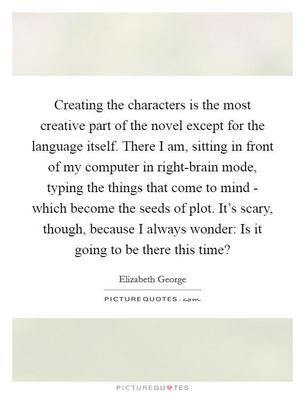 Creating the characters is the most creative part of the novel except for the language itself. There I am, sitting in front of my computer in right-brain mode, typing the things that come to mind - which become the seeds of plot. It's scary, though, because I always wonder: Is it going to be there this time? Picture Quote #1
