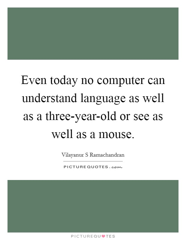 Even today no computer can understand language as well as a three-year-old or see as well as a mouse Picture Quote #1