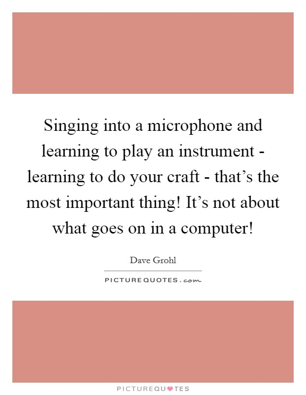 Singing into a microphone and learning to play an instrument - learning to do your craft - that's the most important thing! It's not about what goes on in a computer! Picture Quote #1