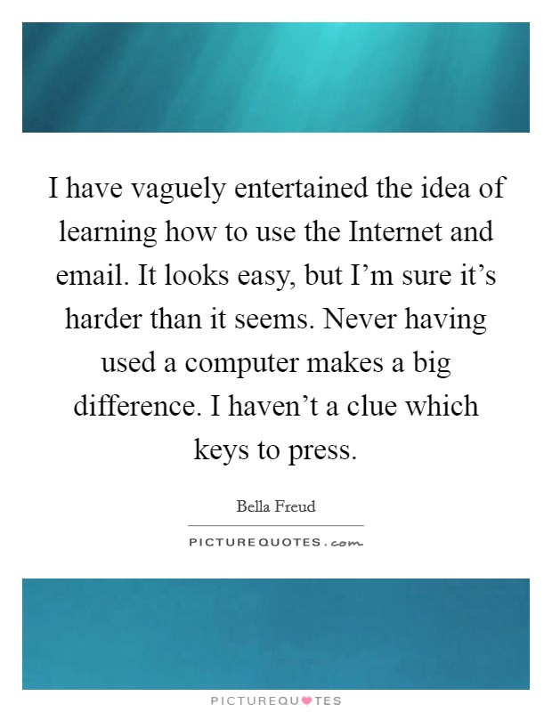 I have vaguely entertained the idea of learning how to use the Internet and email. It looks easy, but I'm sure it's harder than it seems. Never having used a computer makes a big difference. I haven't a clue which keys to press Picture Quote #1