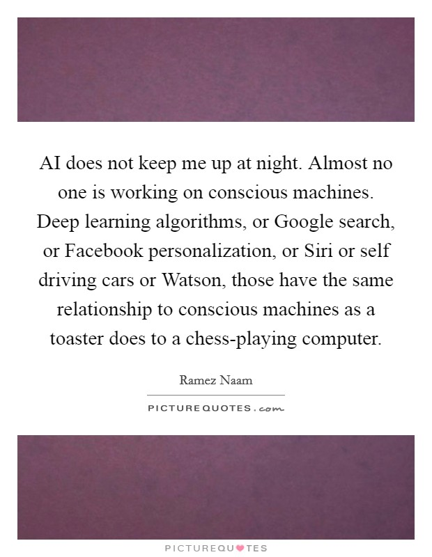 AI does not keep me up at night. Almost no one is working on conscious machines. Deep learning algorithms, or Google search, or Facebook personalization, or Siri or self driving cars or Watson, those have the same relationship to conscious machines as a toaster does to a chess-playing computer. Picture Quote #1