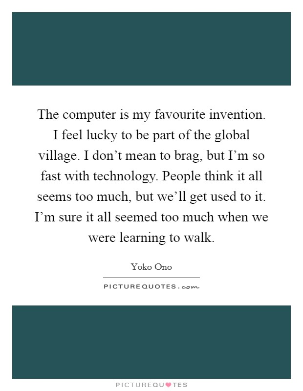 The computer is my favourite invention. I feel lucky to be part of the global village. I don't mean to brag, but I'm so fast with technology. People think it all seems too much, but we'll get used to it. I'm sure it all seemed too much when we were learning to walk Picture Quote #1