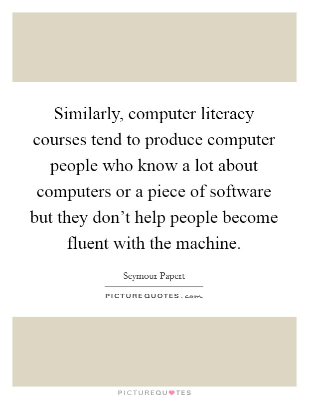 Similarly, computer literacy courses tend to produce computer people who know a lot about computers or a piece of software but they don't help people become fluent with the machine Picture Quote #1