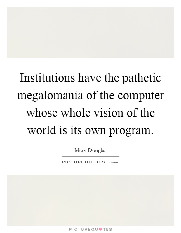 Institutions have the pathetic megalomania of the computer whose whole vision of the world is its own program Picture Quote #1