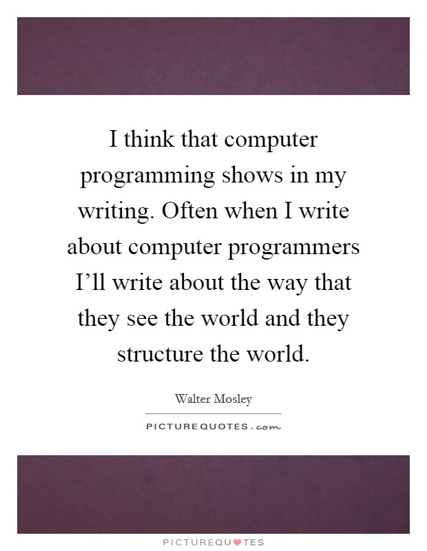 I think that computer programming shows in my writing. Often when I write about computer programmers I'll write about the way that they see the world and they structure the world Picture Quote #1