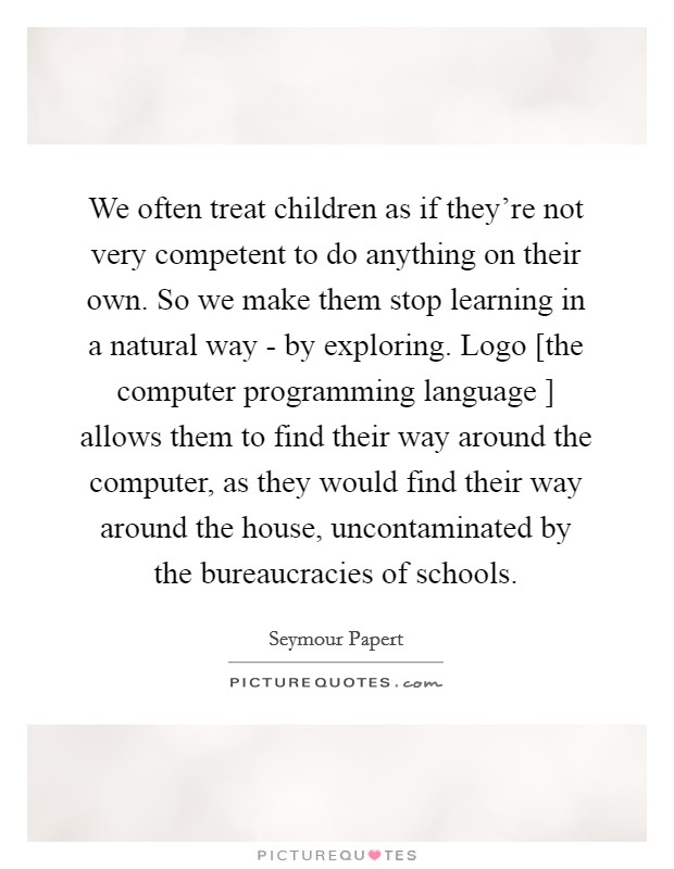 We often treat children as if they're not very competent to do anything on their own. So we make them stop learning in a natural way - by exploring. Logo [the computer programming language ] allows them to find their way around the computer, as they would find their way around the house, uncontaminated by the bureaucracies of schools. Picture Quote #1