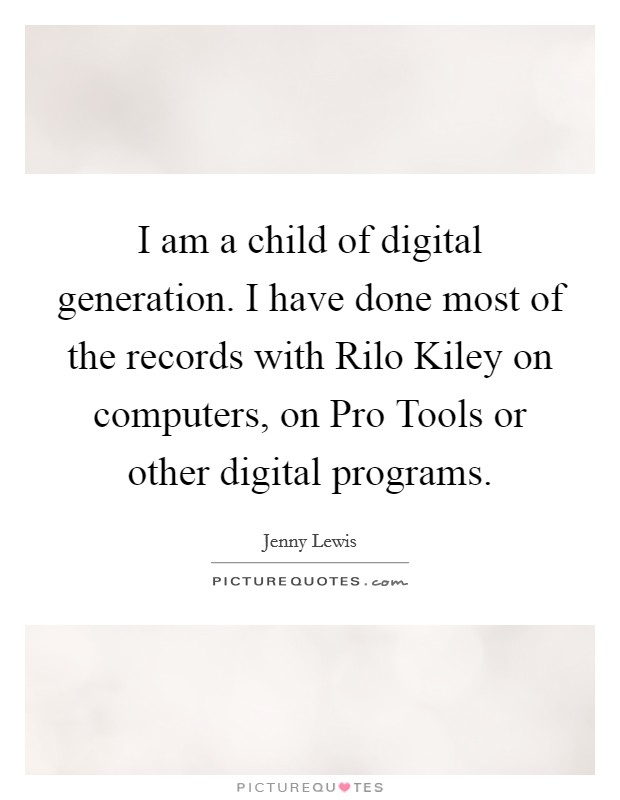 I am a child of digital generation. I have done most of the records with Rilo Kiley on computers, on Pro Tools or other digital programs Picture Quote #1