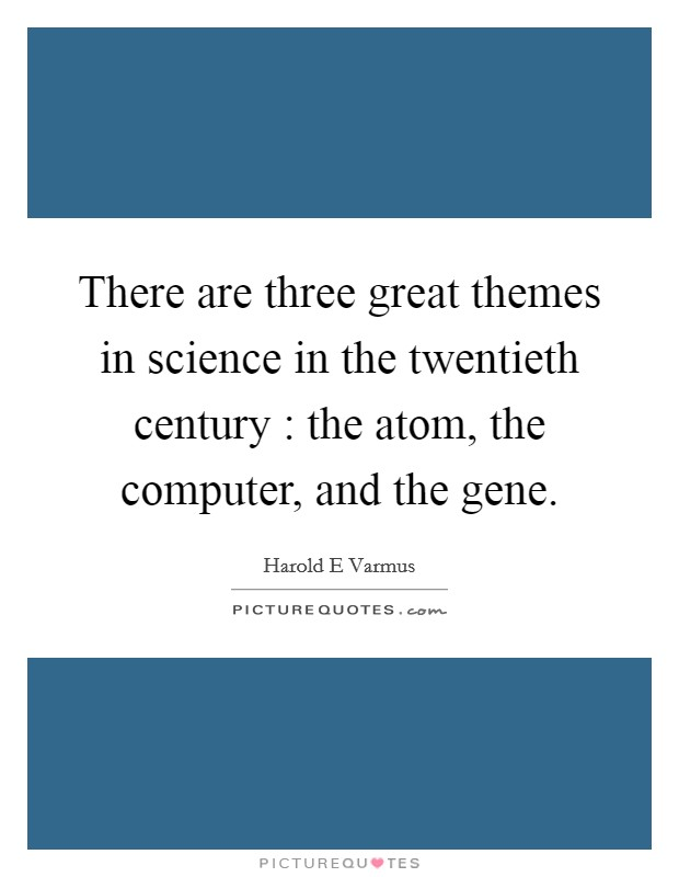 There are three great themes in science in the twentieth century : the atom, the computer, and the gene Picture Quote #1