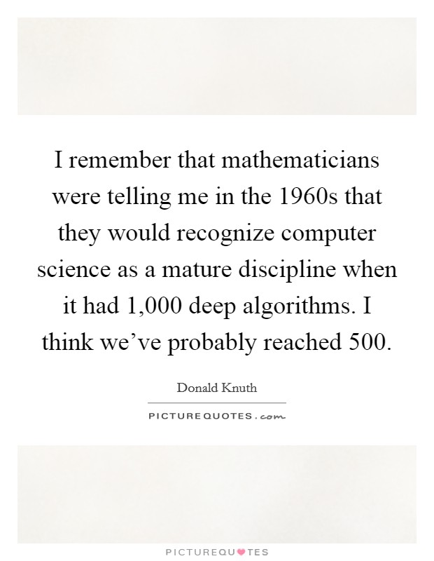 I remember that mathematicians were telling me in the 1960s that they would recognize computer science as a mature discipline when it had 1,000 deep algorithms. I think we've probably reached 500 Picture Quote #1