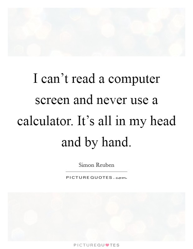 I can't read a computer screen and never use a calculator. It's all in my head and by hand Picture Quote #1