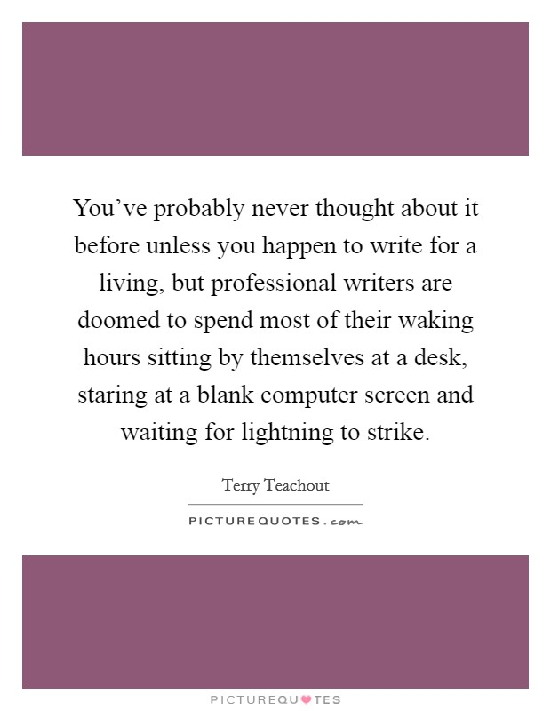 You've probably never thought about it before unless you happen to write for a living, but professional writers are doomed to spend most of their waking hours sitting by themselves at a desk, staring at a blank computer screen and waiting for lightning to strike. Picture Quote #1