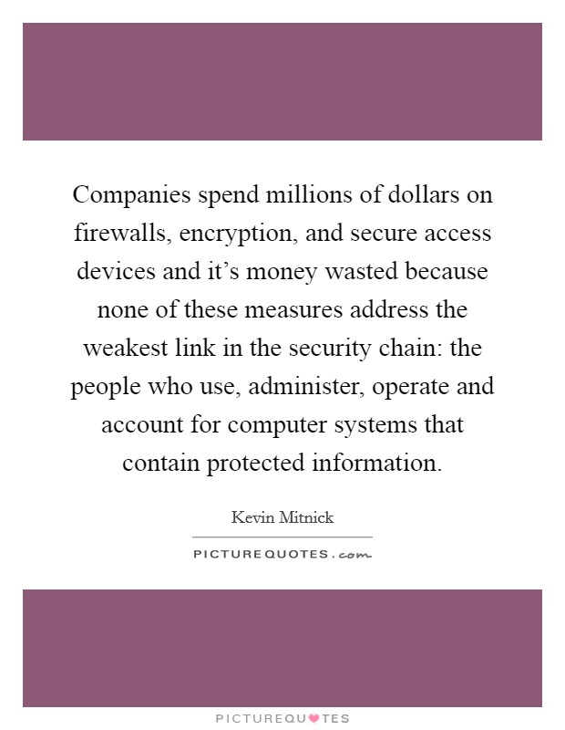 Companies spend millions of dollars on firewalls, encryption, and secure access devices and it's money wasted because none of these measures address the weakest link in the security chain: the people who use, administer, operate and account for computer systems that contain protected information Picture Quote #1