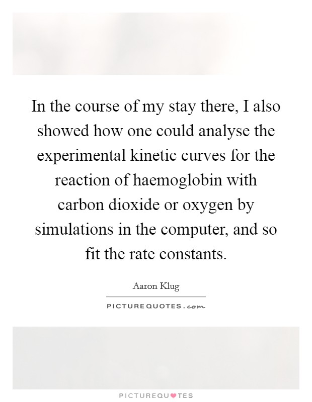 In the course of my stay there, I also showed how one could analyse the experimental kinetic curves for the reaction of haemoglobin with carbon dioxide or oxygen by simulations in the computer, and so fit the rate constants Picture Quote #1