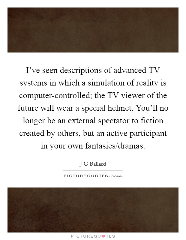 I've seen descriptions of advanced TV systems in which a simulation of reality is computer-controlled; the TV viewer of the future will wear a special helmet. You'll no longer be an external spectator to fiction created by others, but an active participant in your own fantasies/dramas Picture Quote #1