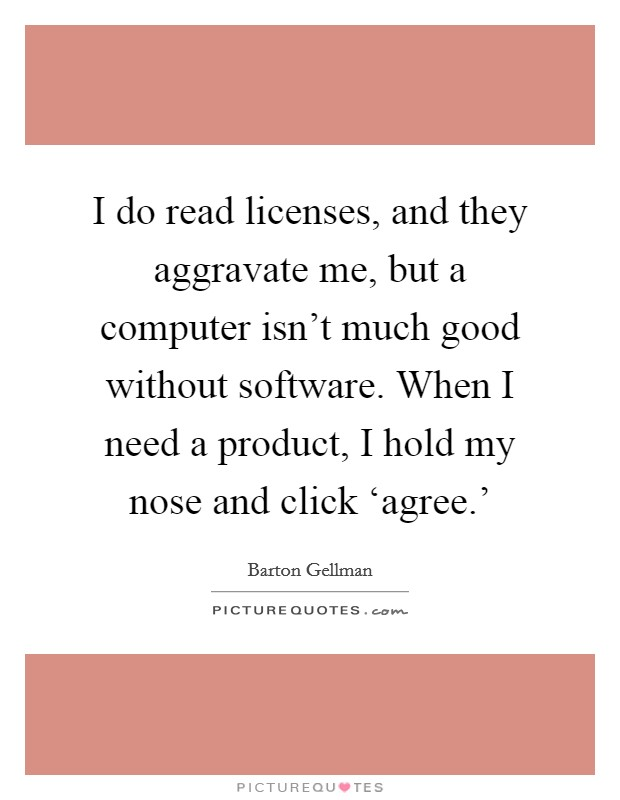 I do read licenses, and they aggravate me, but a computer isn't much good without software. When I need a product, I hold my nose and click 'agree.' Picture Quote #1