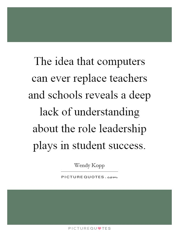 The idea that computers can ever replace teachers and schools reveals a deep lack of understanding about the role leadership plays in student success Picture Quote #1