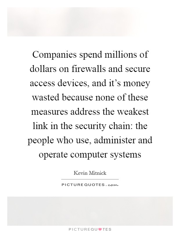 Companies spend millions of dollars on firewalls and secure access devices, and it's money wasted because none of these measures address the weakest link in the security chain: the people who use, administer and operate computer systems Picture Quote #1