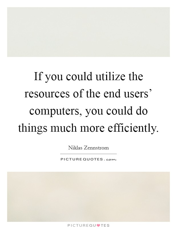If you could utilize the resources of the end users' computers, you could do things much more efficiently. Picture Quote #1