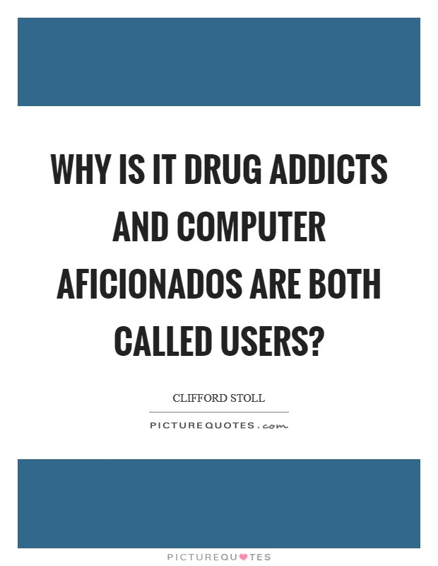 Why is it drug addicts and computer aficionados are both called users? Picture Quote #1