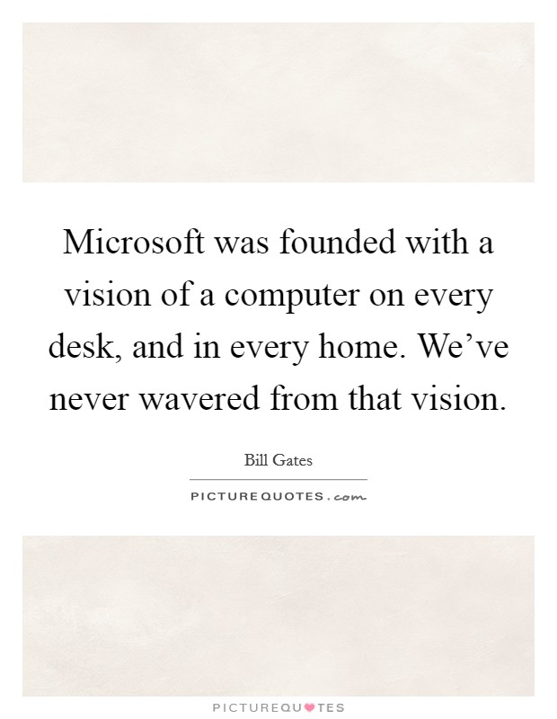 Microsoft was founded with a vision of a computer on every desk, and in every home. We've never wavered from that vision Picture Quote #1