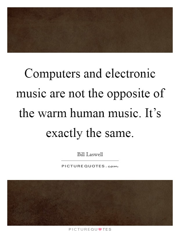 Computers and electronic music are not the opposite of the warm human music. It's exactly the same Picture Quote #1