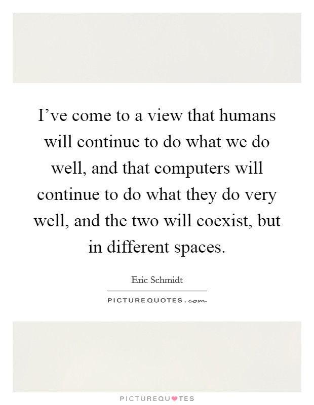 I've come to a view that humans will continue to do what we do well, and that computers will continue to do what they do very well, and the two will coexist, but in different spaces Picture Quote #1