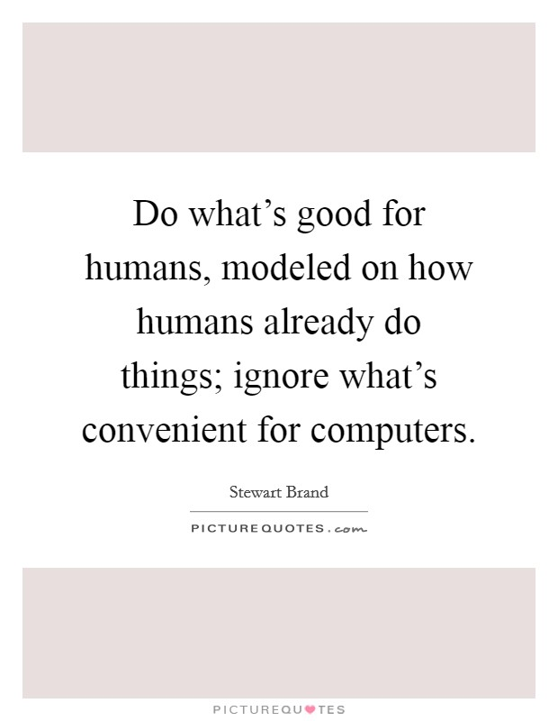 Do what's good for humans, modeled on how humans already do things; ignore what's convenient for computers Picture Quote #1