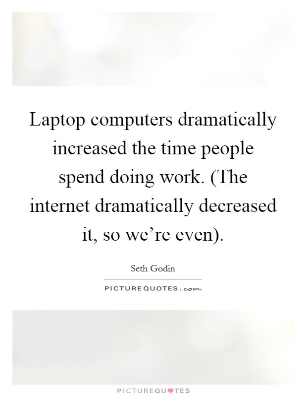 Laptop computers dramatically increased the time people spend doing work. (The internet dramatically decreased it, so we're even) Picture Quote #1