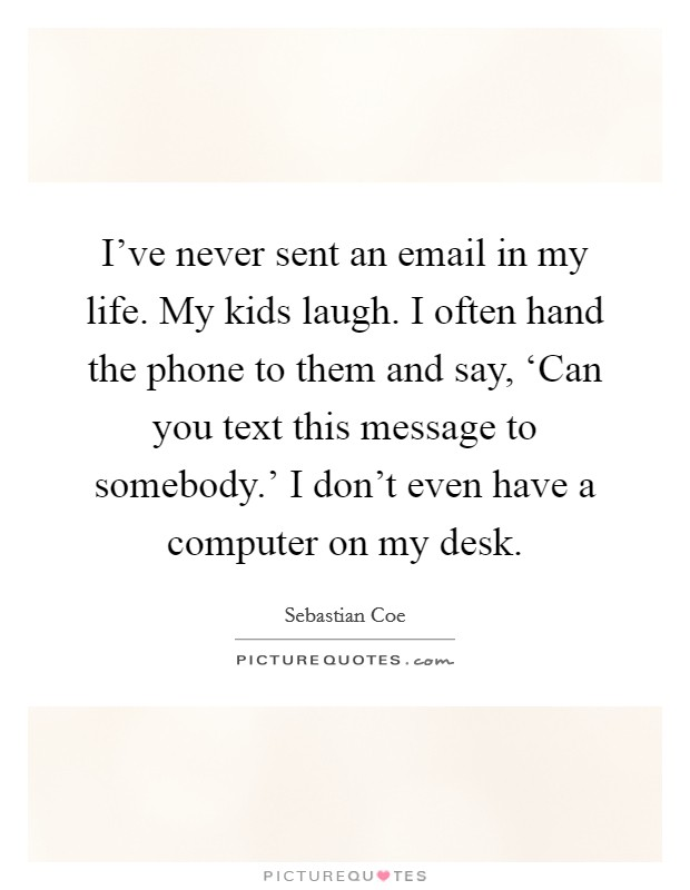 I've never sent an email in my life. My kids laugh. I often hand the phone to them and say, 'Can you text this message to somebody.' I don't even have a computer on my desk Picture Quote #1