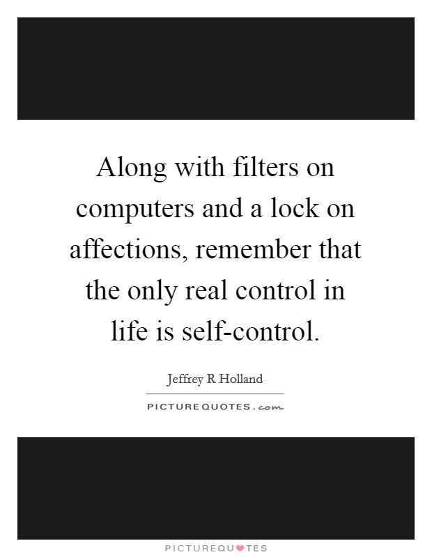 Along with filters on computers and a lock on affections, remember that the only real control in life is self-control Picture Quote #1