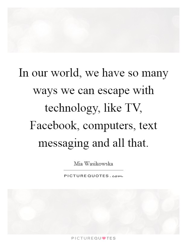 In our world, we have so many ways we can escape with technology, like TV, Facebook, computers, text messaging and all that Picture Quote #1