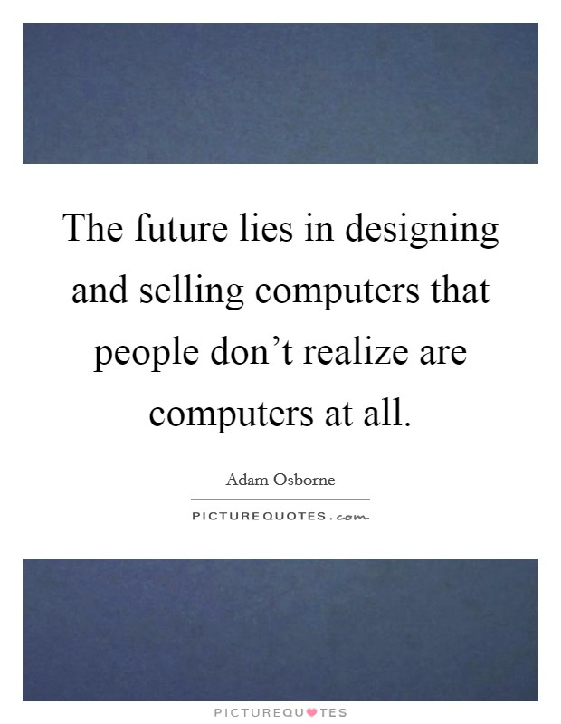 The future lies in designing and selling computers that people don't realize are computers at all. Picture Quote #1
