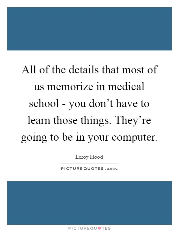 All of the details that most of us memorize in medical school - you don't have to learn those things. They're going to be in your computer. Picture Quote #1