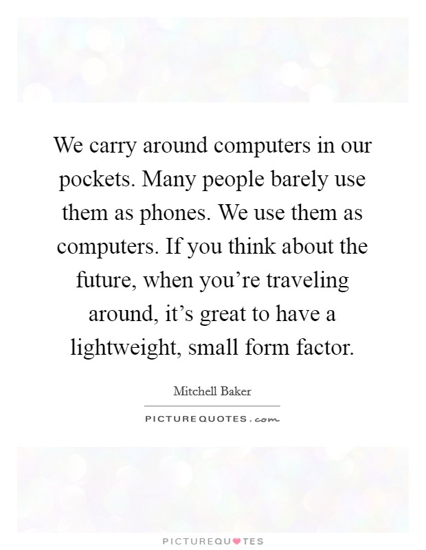 We carry around computers in our pockets. Many people barely use them as phones. We use them as computers. If you think about the future, when you're traveling around, it's great to have a lightweight, small form factor. Picture Quote #1