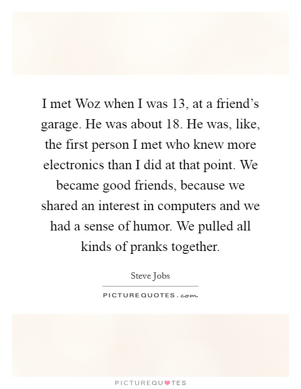 I met Woz when I was 13, at a friend's garage. He was about 18. He was, like, the first person I met who knew more electronics than I did at that point. We became good friends, because we shared an interest in computers and we had a sense of humor. We pulled all kinds of pranks together Picture Quote #1