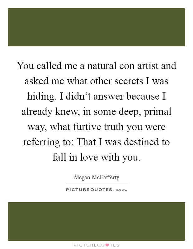 You called me a natural con artist and asked me what other secrets I was hiding. I didn't answer because I already knew, in some deep, primal way, what furtive truth you were referring to: That I was destined to fall in love with you Picture Quote #1