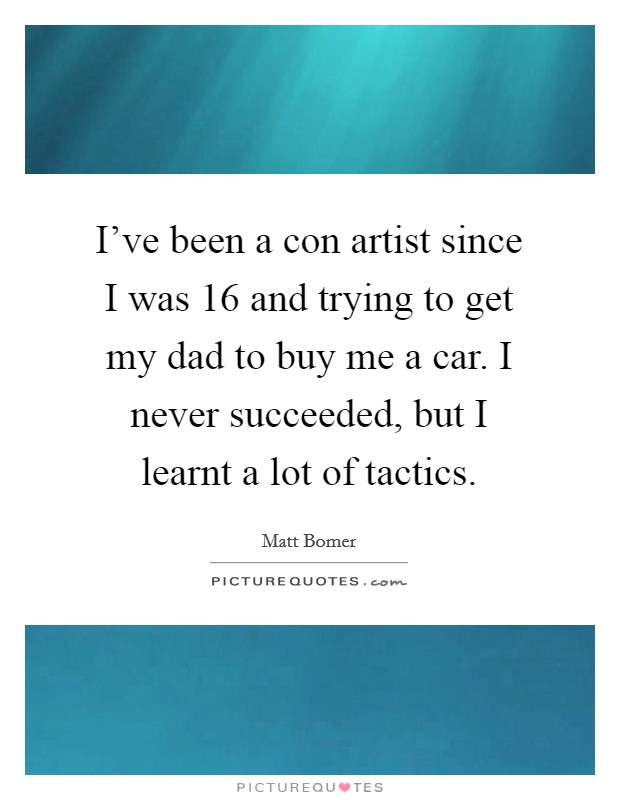 I've been a con artist since I was 16 and trying to get my dad to buy me a car. I never succeeded, but I learnt a lot of tactics Picture Quote #1
